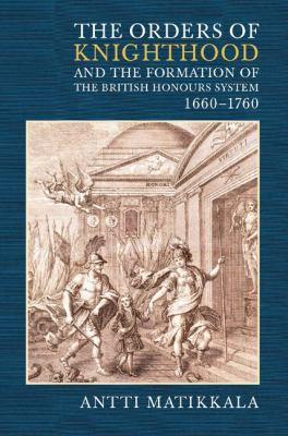 The Orders of Knighthood and the Fromation of the British Honours System, 1660-1760