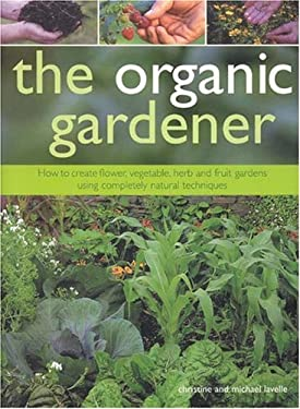 The Organic Gardener: How to Create Flower, Vegetable, Herb and Fruit Gardens Using Completely Natural Techniques 9781844760541