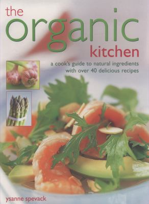 The Organic Kitchen: A Cook's Guide to Natural Ingredients with Over 40 Delicious Recipes. Expert Advice and Fabulous Dishes, Shown Step by 9781844766581