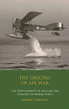The Origins of Air War: The Development of Military Air Strategy in World War I 9781845118099