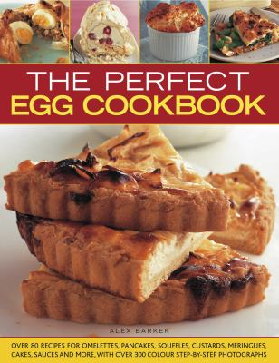 The Perfect Egg Cookbook: Over 90 Recipes for Omelettes, Pancakes, Souffles, Custards, Meringues, Cakes, Soups and More, with Over 350 Step-By-S 9781844767816