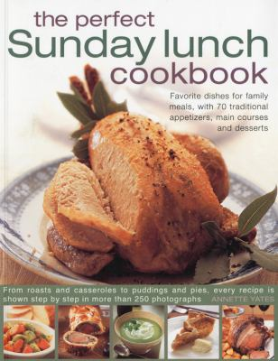 The Perfect Sunday Lunch Cookbook: Favorite Dishes for Family Meals, with 70 Traditional Appetizers, Main Courses and Desserts 9781844766840