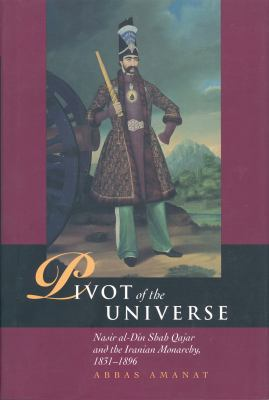The Pivot of the Universe: Nasir Al-Din Shah and the Iranian Monarchy, 1831-1896 Publication Cancelled 9781845110680