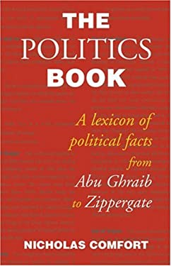 The Politics Book: A Lexicon of Political Facts from Abu Ghraib to Zippergate 9781842751381