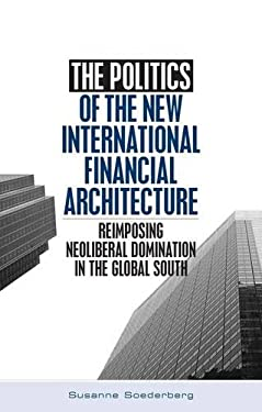 The Politics of the New International Financial Architecture: Reimposing Neoliberal Domination in the Global South 9781842773796