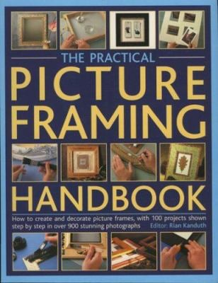 The Practical Picture Framing Handbook: How to Create and Decorate Picture Frames, with 100 Projects Shown Step-By-Step in Over 300 Stunning Photograp 9781844762781