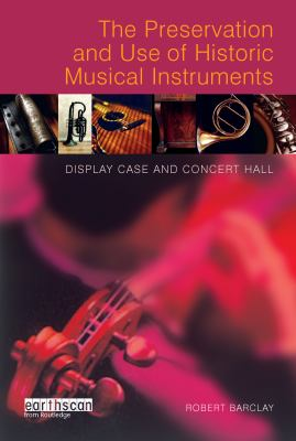 The Preservation and Use of Historic Musical Instruments: Display Case and Concert Hall 9781844071272