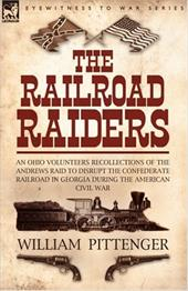 The Railroad Raiders: An Ohio Volunteers Recollections of the Andrews Raid to Disrupt the Confederate Railroad in Georgia During t 7514268
