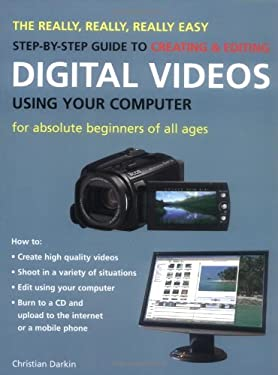 The Really, Really, Really Easy Step-By-Step Guide to Creating & Editing Digital Videos Using Your Computer: For Absolute Beginners of All Ages 9781847734235