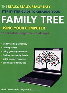 The Really, Really, Really Easy Step-By-Step Guide to Creating Your Family Tree Using Your Computer: For Absolute Beginners of All Ages 9781847730725