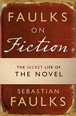 Faulks on Fiction: The Secret Life of the Novel 9781849900027