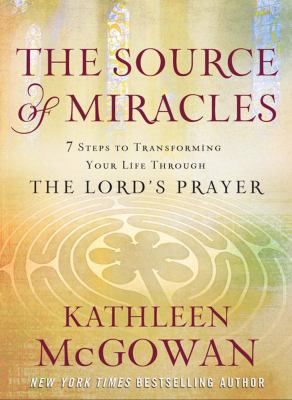 The Source of Miracles: 7 Steps to Transforming Your Life Through the Lord's Prayer. Kathleen McGowan
