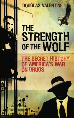The Strength of the Wolf: The Secret History of America's War on Drugs 9781844675647
