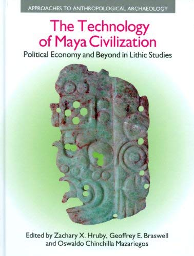 The Technology of Maya Civilization: Political Economy and Beyond in Lithic Studies 9781845535087