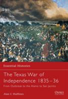 The Texas War of Independence 1835-1836: From Outbreak to the Alamo to San Jacinto (Essential Histories) Alan Huffines