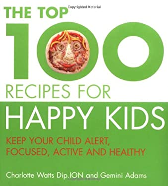 The Top 100 Recipes for Happy Kids: Keep Your Child Alert, Focused and Active 9781844833672