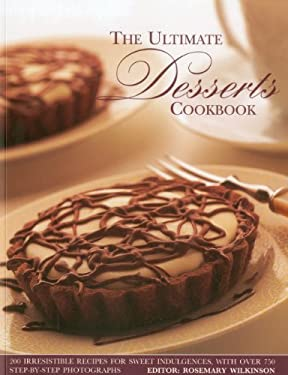 The Ultimate Desserts Cookbook: Mouthwatering Recipes for 200 Delectable Desserts, Shown in More Than 750 Glorious Photographs