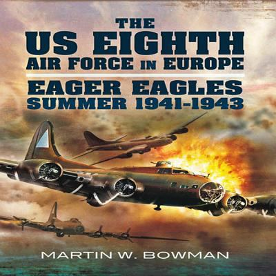 The Us Eighth Air Force in Europe: Eager Eagles: Summer 1941 - 1943 Vol 1 9781848847491