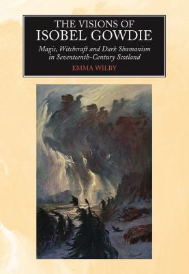 The Visions of Isobel Gowdie: Magic, Witchcraft and Dark Shamanism in Seventeenth-Century Scotland 9781845191795