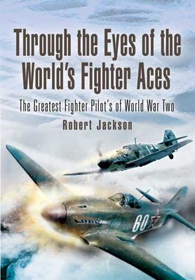 Through the Eyes of the World's Fighter Aces: The Greatest Fighter Pilot's of World War Two 9781844154210