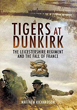 Tigers at Dunkirk: The Leicestershire Regiment and the Fall of France 9781848842106