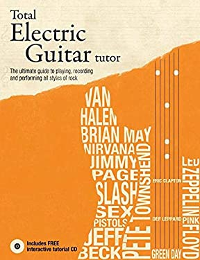 Total Electric Guitar Tutor: The Ultimate Guide to Playing, Recording and Performing All Styles of Rock [With CD (Audio)] 9781847328021