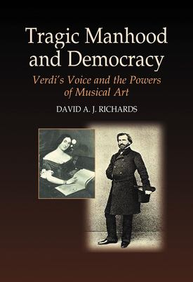 Tragic Manhood and Democracy: Verdi's Voice and the Powers of Musical Art