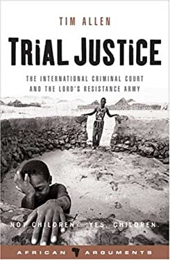 Trial Justice: The International Criminal Court and the Lord's Resistance Army 9781842777367