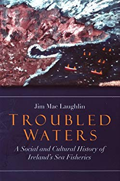 Troubled Waters: A Social and Cultural History of Ireland's Sea Fisheries - Mac Laughlin / Mac Laughlin, Jim