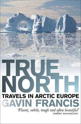 True North: Travels in Arctic Europe 9781846971303
