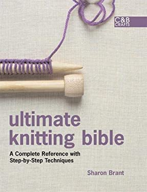 Ultimate Knitting Bible: A Complete Reference with Step-By-Step Techniques 9781843404507
