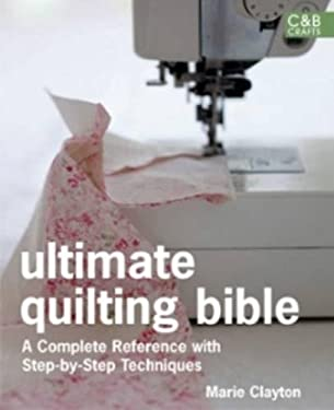 Ultimate Quilting Bible: A Complete Reference with Step-By-Step Techniques 9781843405023