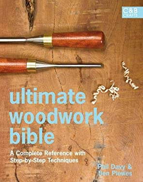 Ultimate Woodwork Bible: A Complete Reference with Step-By-Step Techniques 9781843405740