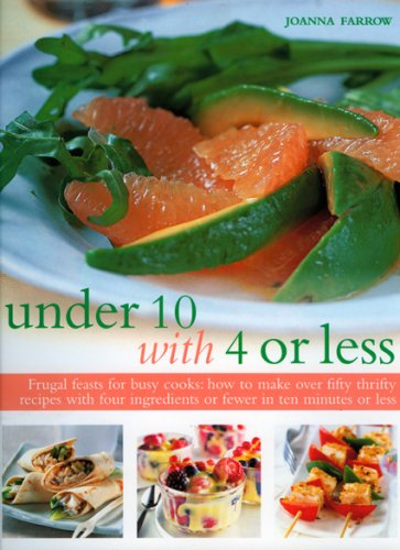 Under 10 with 4 or Less: Frugal Feasts for Busy Cooks: How to Make Fifty Thrifty Recipes with Four Ingredients or Fewer in Ten Minutes or Less 9781844766451