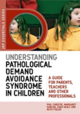 Understanding Pathological Demand Avoidance Syndrome in Children: A Guide for Parents, Teachers and Other Professionals 9781849050746