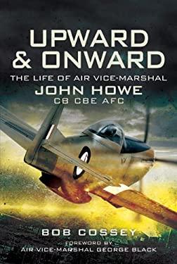 Upward & Onward: The Life of Air Vice Marshal John Howe CB, CBE, Afc 9781844158201