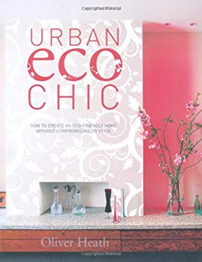 Urban Eco Chic: How to Create an Eco-Friendly Home Without Compromising on Style. Oliver Heath 9781844008230