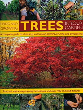 Using and Growing Trees in Your Garden: A Complete Guide to Choosing, Landscaping, Planting, Pruning and Propagating: Practical Advice, Step-By-Step T 9781844764273