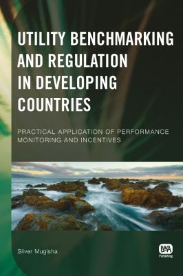 Utility Benchmarking and Regulation in Developing Countries: Practical Application of Performance Monitoring and Incentives 9781843392576
