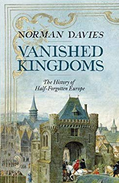 Vanished Kingdoms: The Lives and Afterlives of Europe's Lost Realms 9781846143380