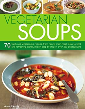 Vegetarian Soups: 70 Fresh and Wholesome Recipes, from Hearty Main-Meal Ideas to Light and Refreshing Dishes, Shown Step-By-Step in Over