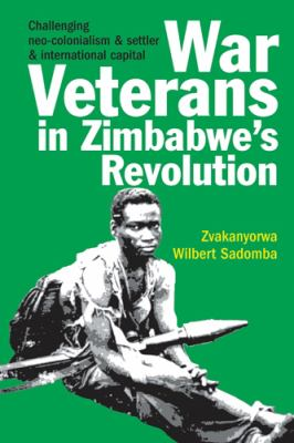 War Veterans in Zimbabwe's Revolution: Challenging Neo-Colonialism & Settler & International Capital 9781847010254