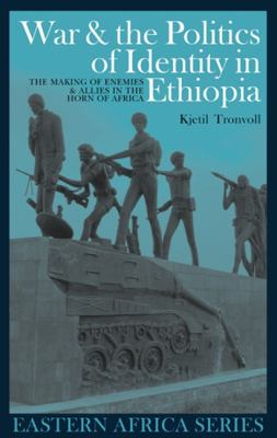 War & the Politics of Identity in Ethiopia: Making Enemies & Allies in the Horn of Africa 9781847016126