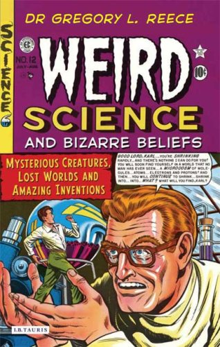 Weird Science and Bizarre Beliefs: Mysterious Creatures, Lost Worlds and Amazing Inventions 9781845117566