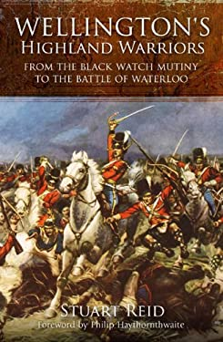 Wellington's Highland Warriors: From the Black Watch Mutiny to the Battle of Waterloo, 1743-1815 9781848325579