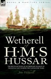 Wetherell of H. M. S. Hussar the Recollections of an Ordinary Seaman of the Royal Navy During the Napoleonic Wars 7514565
