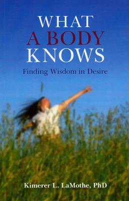 What a Body Knows: Finding Wisdom in Desire 9781846941887