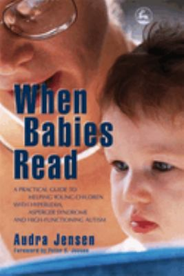 When Babies Read: A Practical Guide to Help Young Children with Hyperlexia, Asperger Syndrome and High-Functioning Autism 9781843108030