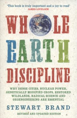Whole Earth Discipline: Why Dense Cities, Nuclear Power, Transgenic Crops, Restored Wildlands, Radical Science, and Geoengineering Are Necessa 9781843548164
