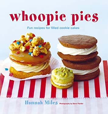 Whoopie Pies: Fun Recipes for Filled Cookie Cakes - Miles, Hannah / Painter, Steve